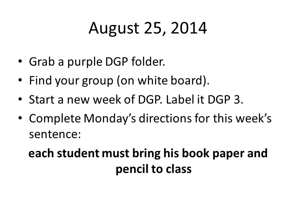 August 25, 2014 Grab a purple DGP folder. Find your group (on white board). Start a new week of DGP. Label it DGP 3. Complete Monday's directions for