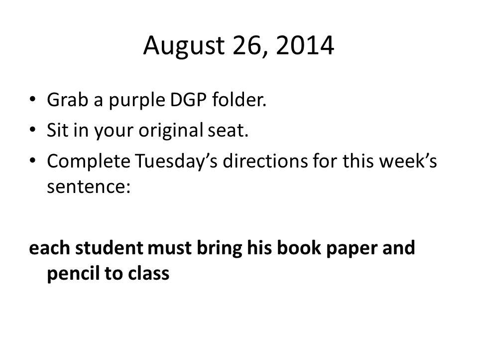 August 26, 2014 Grab a purple DGP folder. Sit in your original seat. Complete Tuesday's directions for this week's sentence: each student must bring h