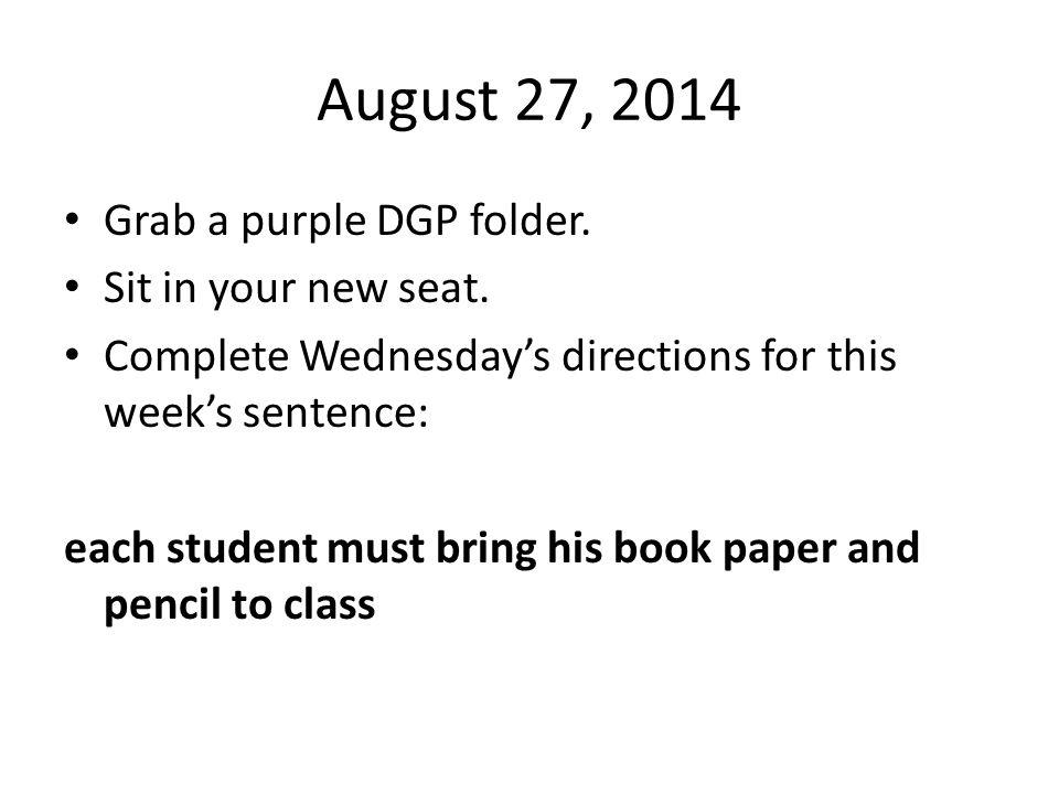 August 27, 2014 Grab a purple DGP folder. Sit in your new seat. Complete Wednesday's directions for this week's sentence: each student must bring his
