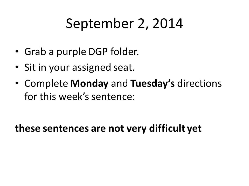 September 2, 2014 Grab a purple DGP folder. Sit in your assigned seat. Complete Monday and Tuesday's directions for this week's sentence: these senten