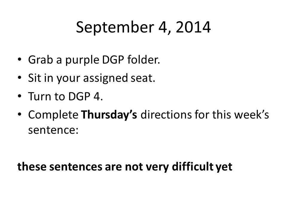 September 4, 2014 Grab a purple DGP folder. Sit in your assigned seat. Turn to DGP 4. Complete Thursday's directions for this week's sentence: these s