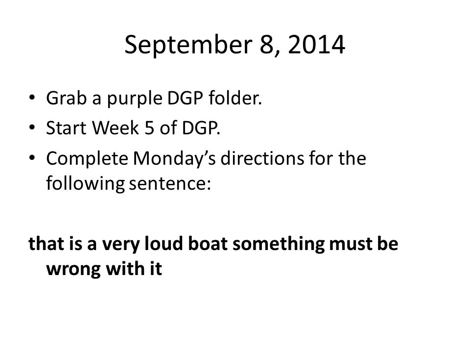 September 8, 2014 Grab a purple DGP folder. Start Week 5 of DGP. Complete Monday's directions for the following sentence: that is a very loud boat som
