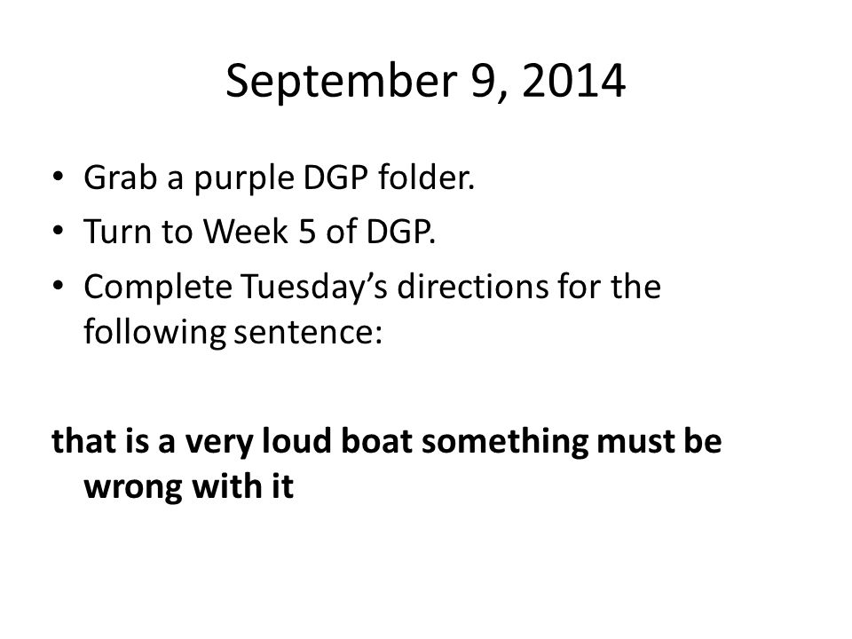 September 9, 2014 Grab a purple DGP folder. Turn to Week 5 of DGP. Complete Tuesday's directions for the following sentence: that is a very loud boat