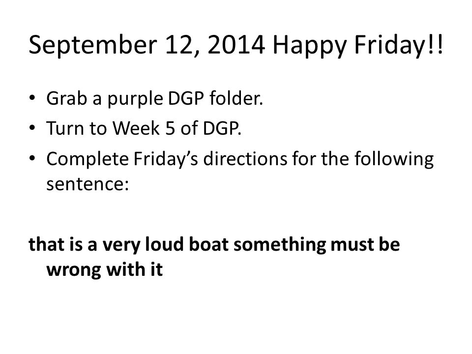 September 12, 2014 Happy Friday!! Grab a purple DGP folder. Turn to Week 5 of DGP. Complete Friday's directions for the following sentence: that is a