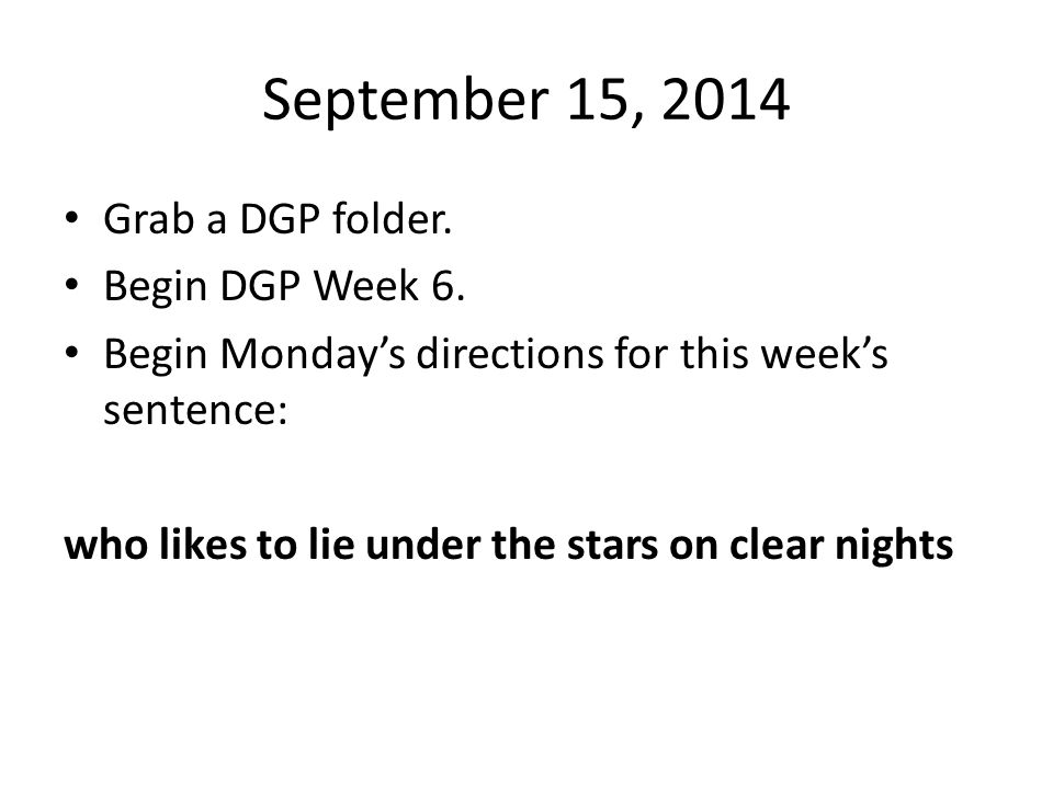 September 15, 2014 Grab a DGP folder. Begin DGP Week 6. Begin Monday's directions for this week's sentence: who likes to lie under the stars on clear