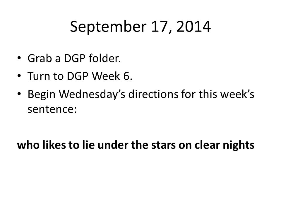 September 17, 2014 Grab a DGP folder. Turn to DGP Week 6. Begin Wednesday's directions for this week's sentence: who likes to lie under the stars on c