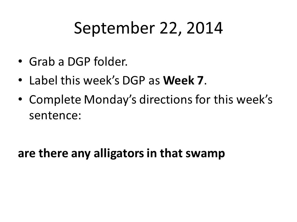 September 22, 2014 Grab a DGP folder. Label this week's DGP as Week 7. Complete Monday's directions for this week's sentence: are there any alligators