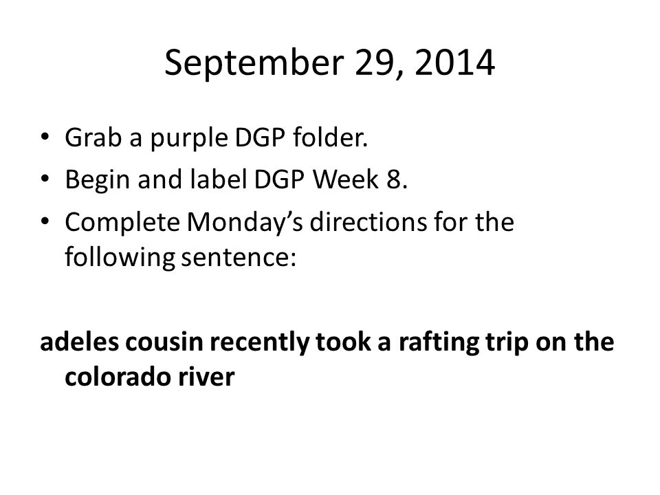 September 29, 2014 Grab a purple DGP folder. Begin and label DGP Week 8. Complete Monday's directions for the following sentence: adeles cousin recent