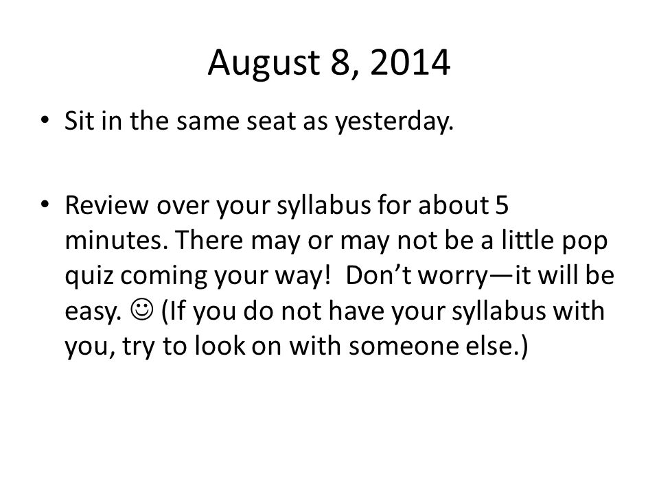 August 8, 2014 Sit in the same seat as yesterday. Review over your syllabus for about 5 minutes. There may or may not be a little pop quiz coming your