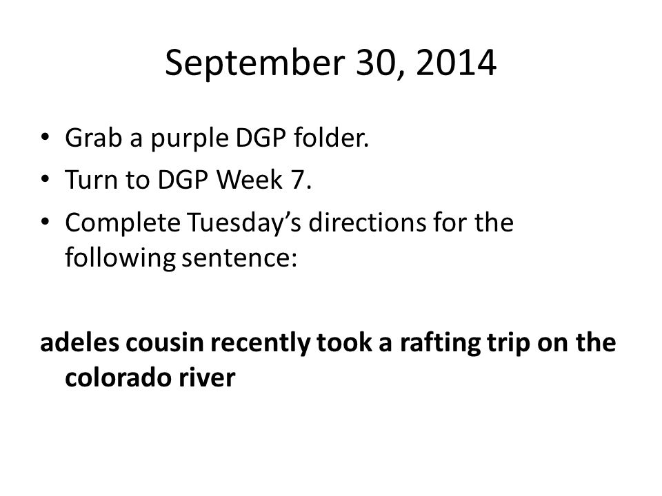 September 30, 2014 Grab a purple DGP folder. Turn to DGP Week 7. Complete Tuesday's directions for the following sentence: adeles cousin recently took