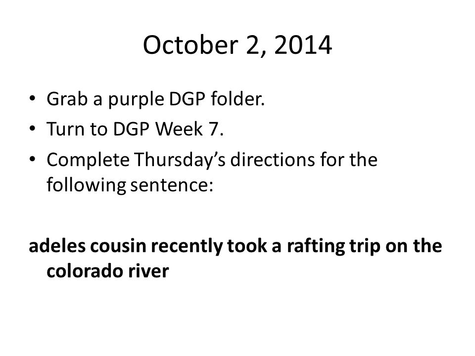 October 2, 2014 Grab a purple DGP folder. Turn to DGP Week 7. Complete Thursday's directions for the following sentence: adeles cousin recently took a