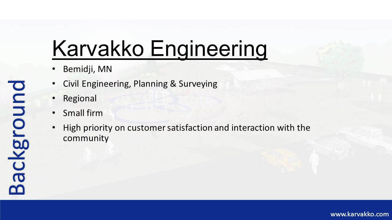 www.karvakko.com Background Bemidji, MN Civil Engineering, Planning & Surveying Regional Small firm High priority on customer satisfaction and interac