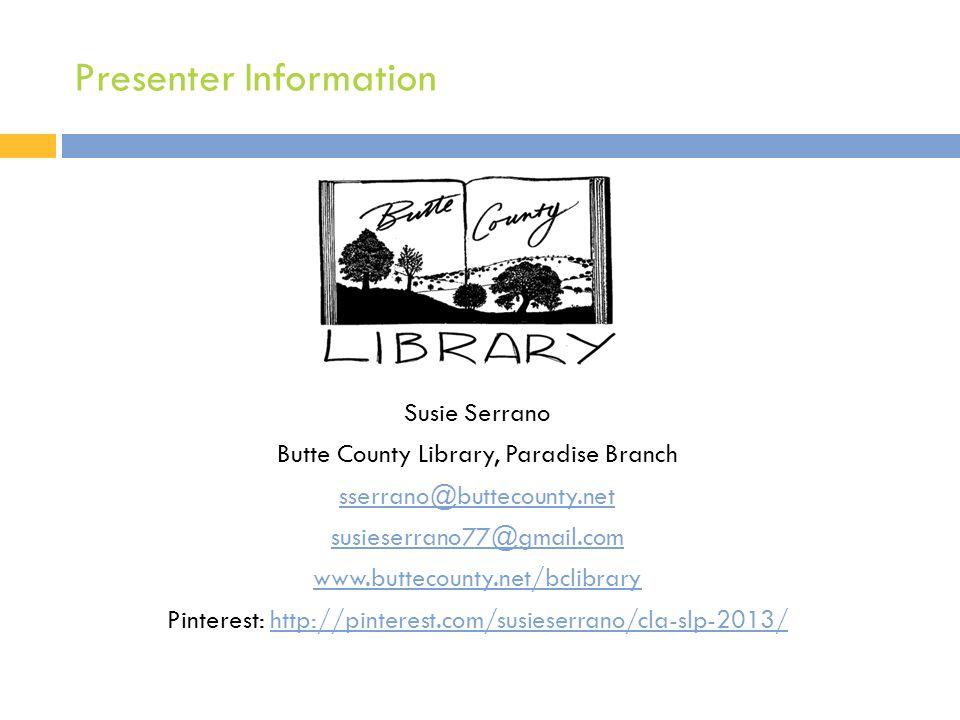 Presenter Information Susie Serrano Butte County Library, Paradise Branch sserrano@buttecounty.net susieserrano77@gmail.com www.buttecounty.net/bclibr