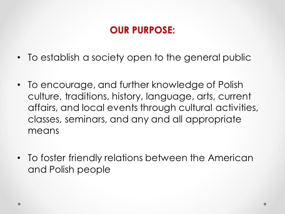 OUR PURPOSE: To establish a society open to the general public To encourage, and further knowledge of Polish culture, traditions, history, language, arts, current affairs, and local events through cultural activities, classes, seminars, and any and all appropriate means To foster friendly relations between the American and Polish people