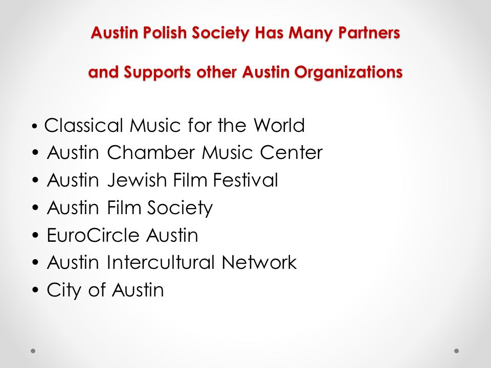 Austin Polish Society Has Many Partners and Supports other Austin Organizations Classical Music for the World Austin Chamber Music Center Austin Jewish Film Festival Austin Film Society EuroCircle Austin Austin Intercultural Network City of Austin