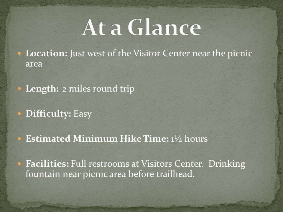 Location: Just west of the Visitor Center near the picnic area Length: 2 miles round trip Difficulty: Easy Estimated Minimum Hike Time: 1½ hours Facilities: Full restrooms at Visitors Center.