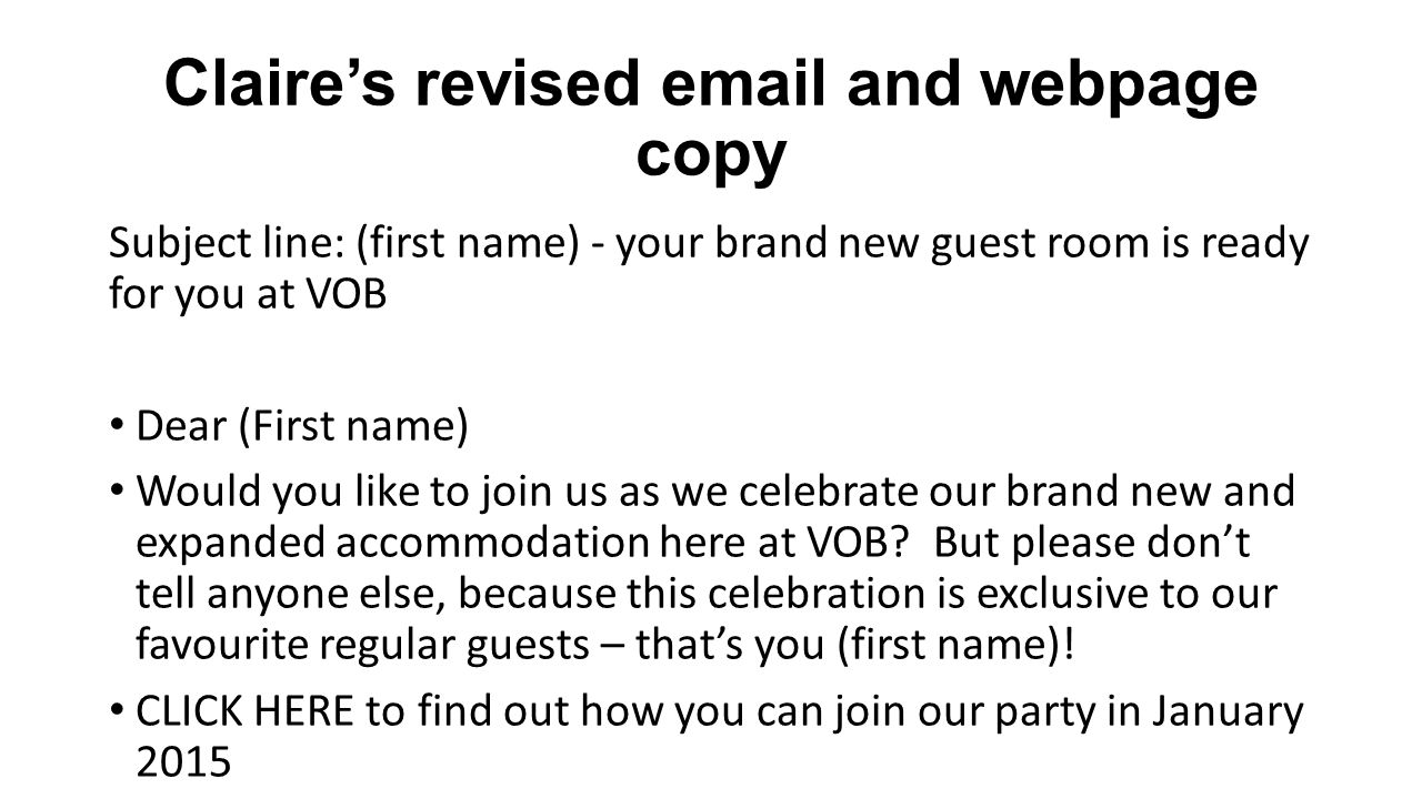 Claire's revised email and webpage copy Subject line: (first name) - your brand new guest room is ready for you at VOB Dear (First name) Would you like to join us as we celebrate our brand new and expanded accommodation here at VOB.