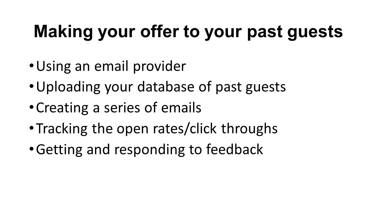 Making your offer to your past guests Using an email provider Uploading your database of past guests Creating a series of emails Tracking the open rates/click throughs Getting and responding to feedback