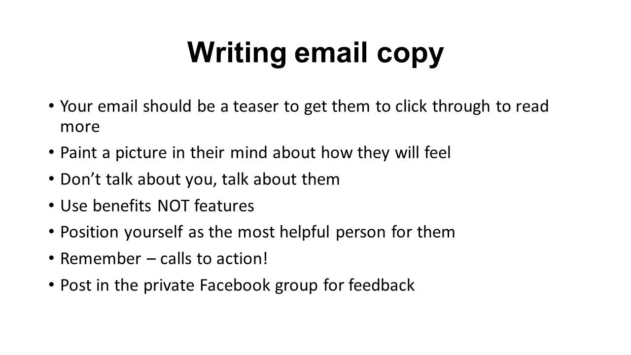 Writing email copy Your email should be a teaser to get them to click through to read more Paint a picture in their mind about how they will feel Don't talk about you, talk about them Use benefits NOT features Position yourself as the most helpful person for them Remember – calls to action.