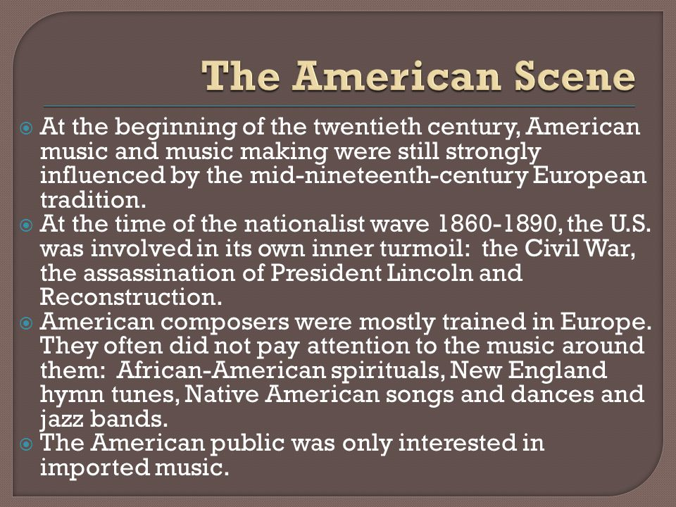 At the beginning of the twentieth century, American music and music making were still strongly influenced by the mid-nineteenth-century European tradition.