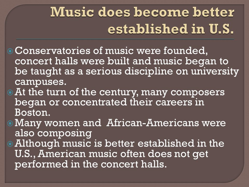  Conservatories of music were founded, concert halls were built and music began to be taught as a serious discipline on university campuses.