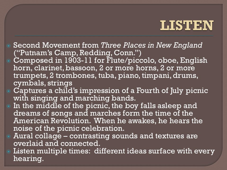  Second Movement from Three Places in New England ( Putnam's Camp, Redding, Conn. )  Composed in 1903-11 for Flute/piccolo, oboe, English horn, clarinet, bassoon, 2 or more horns, 2 or more trumpets, 2 trombones, tuba, piano, timpani, drums, cymbals, strings  Captures a child's impression of a Fourth of July picnic with singing and marching bands.