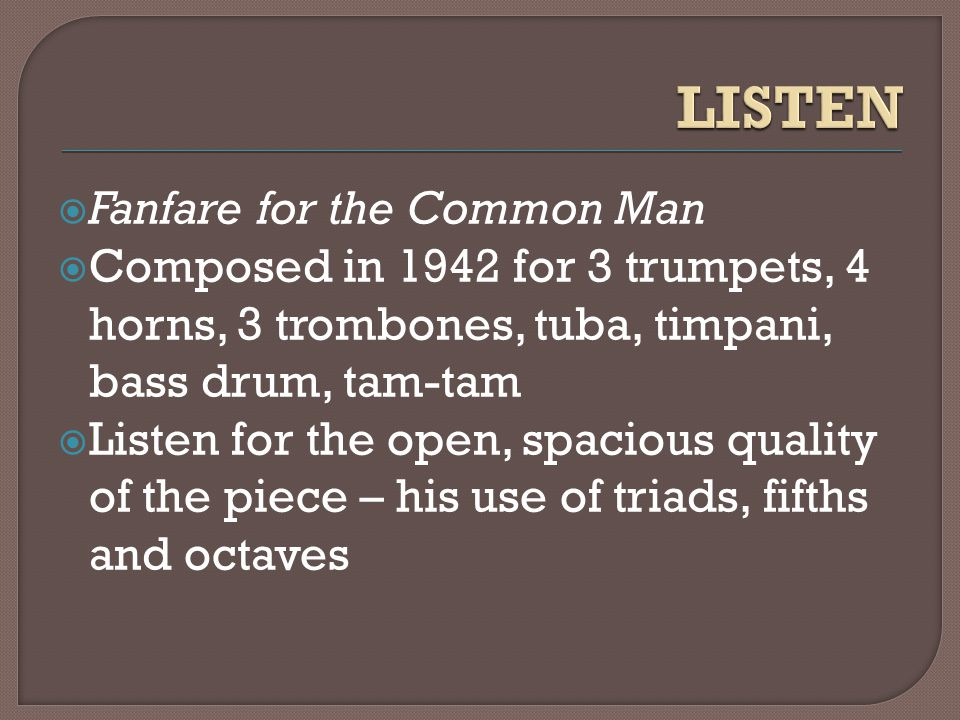  Fanfare for the Common Man  Composed in 1942 for 3 trumpets, 4 horns, 3 trombones, tuba, timpani, bass drum, tam-tam  Listen for the open, spacious quality of the piece – his use of triads, fifths and octaves