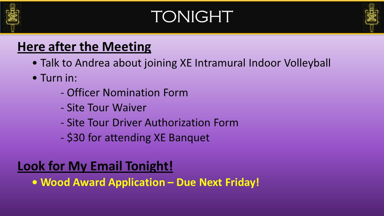 Here after the Meeting Talk to Andrea about joining XE Intramural Indoor Volleyball Turn in: - Officer Nomination Form - Site Tour Waiver - Site Tour Driver Authorization Form - $30 for attending XE Banquet Look for My Email Tonight.