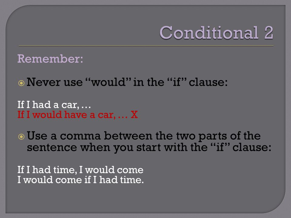 "Remember:  Never use ""would"" in the ""if"" clause: If I had a car, … If I would have a car, … X  Use a comma between the two parts of the sentence whe"