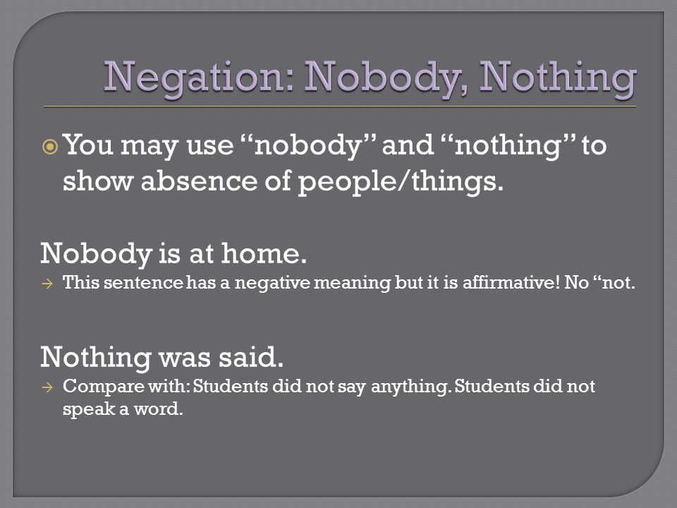 " You may use ""nobody"" and ""nothing"" to show absence of people/things. Nobody is at home.  This sentence has a negative meaning but it is affirmative"