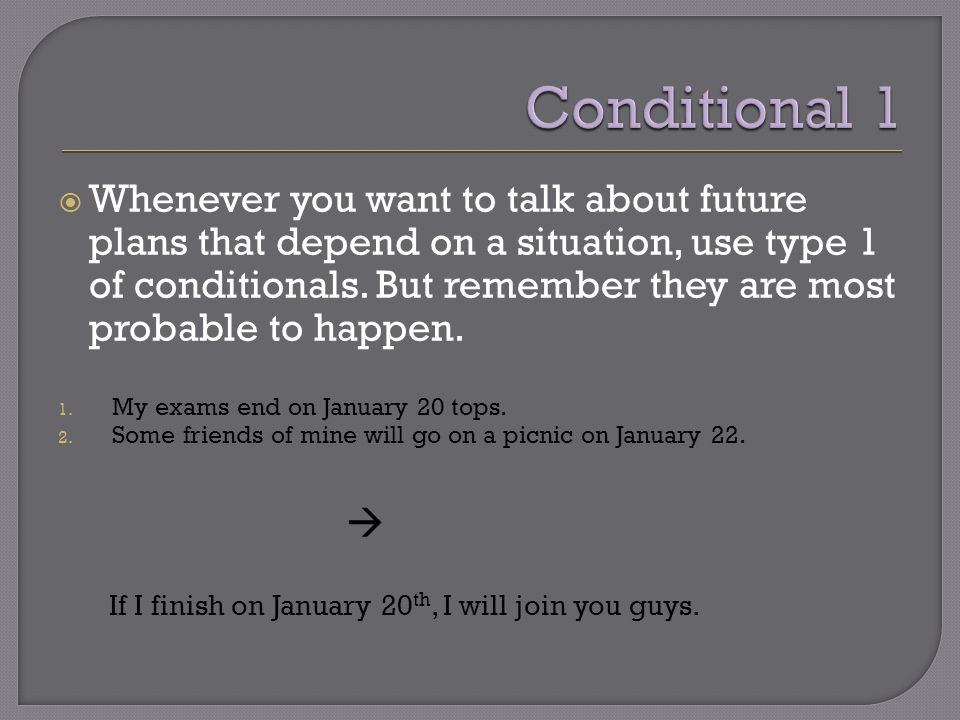  Whenever you want to talk about future plans that depend on a situation, use type 1 of conditionals. But remember they are most probable to happen.