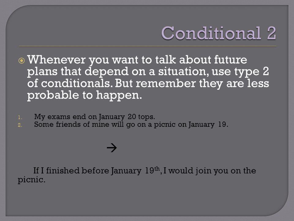  Whenever you want to talk about future plans that depend on a situation, use type 2 of conditionals.