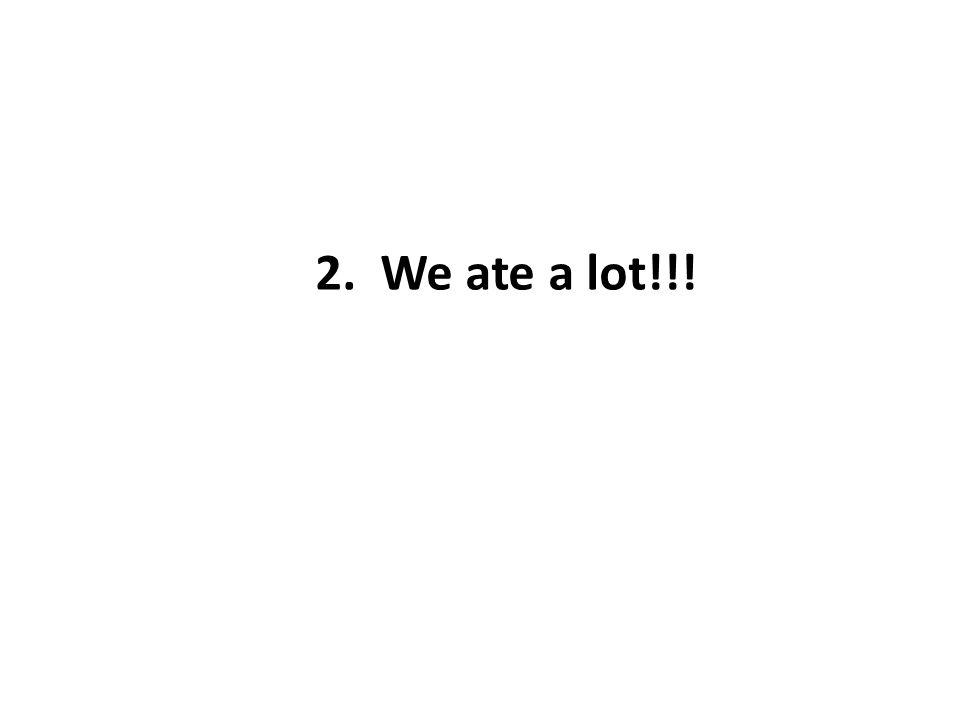 2. We ate a lot!!!