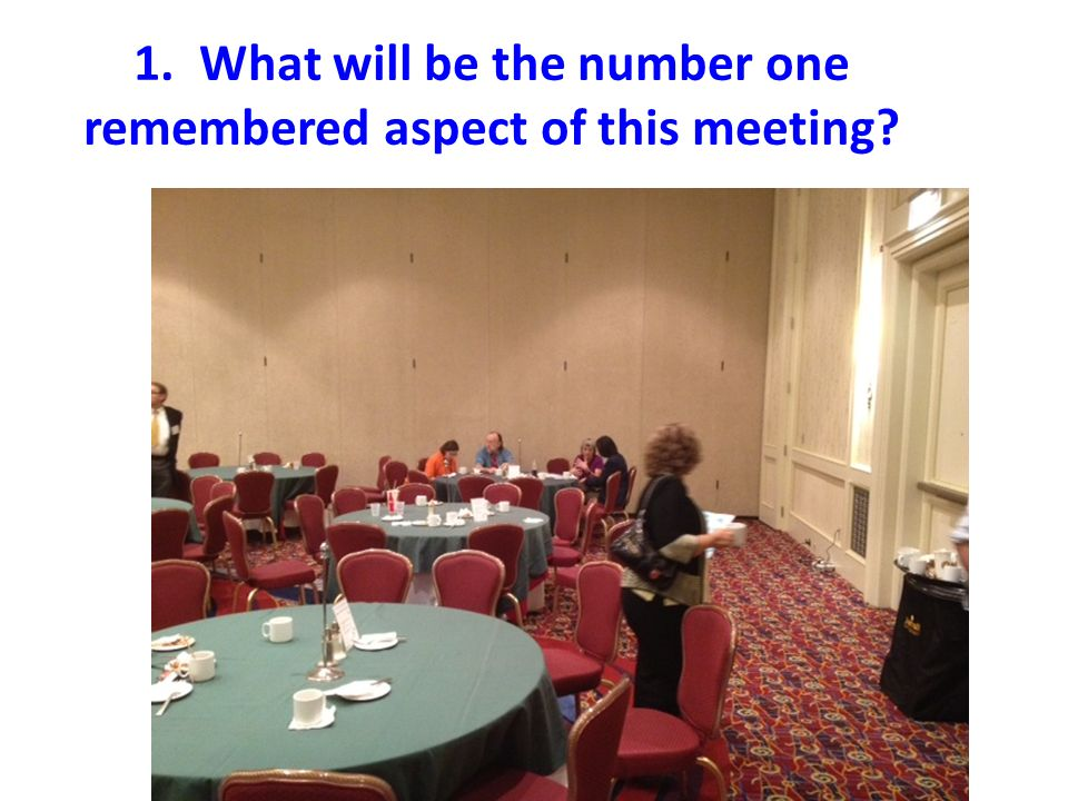 1. What will be the number one remembered aspect of this meeting?