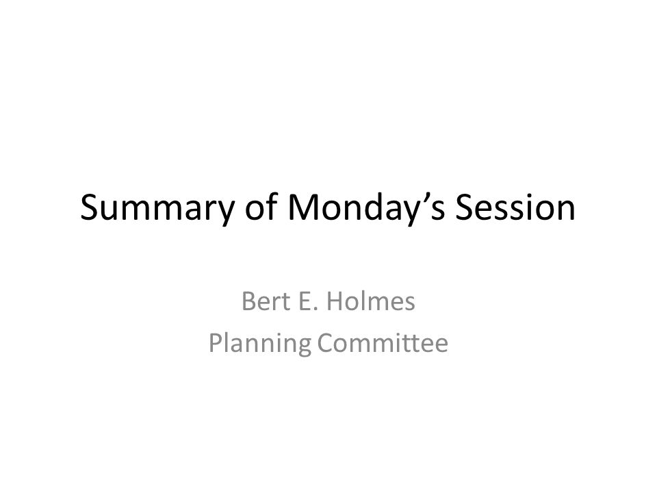 Summary of Monday's Session Bert E. Holmes Planning Committee