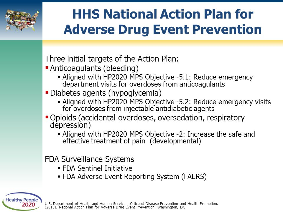 Three initial targets of the Action Plan:  Anticoagulants (bleeding)  Aligned with HP2020 MPS Objective -5.1: Reduce emergency department visits for overdoses from anticoagulants  Diabetes agents (hypoglycemia)  Aligned with HP2020 MPS Objective -5.2: Reduce emergency visits for overdoses from injectable antidiabetic agents  Opioids (accidental overdoses, oversedation, respiratory depression)  Aligned with HP2020 MPS Objective -2: Increase the safe and effective treatment of pain (developmental) FDA Surveillance Systems  FDA Sentinel Initiative  FDA Adverse Event Reporting System (FAERS) HHS National Action Plan for Adverse Drug Event Prevention U.S.