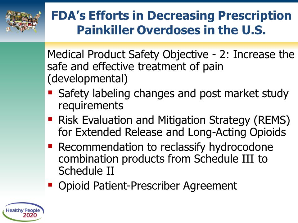 Medical Product Safety Objective - 2: Increase the safe and effective treatment of pain (developmental)  Safety labeling changes and post market study requirements  Risk Evaluation and Mitigation Strategy (REMS) for Extended Release and Long-Acting Opioids  Recommendation to reclassify hydrocodone combination products from Schedule III to Schedule II  Opioid Patient-Prescriber Agreement FDA's Efforts in Decreasing Prescription Painkiller Overdoses in the U.S.