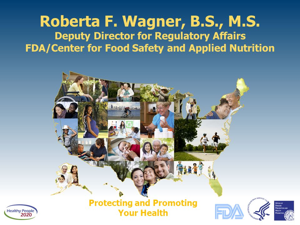 Roberta F. Wagner, B.S., M.S. Deputy Director for Regulatory Affairs FDA/Center for Food Safety and Applied Nutrition Protecting and Promoting Your He