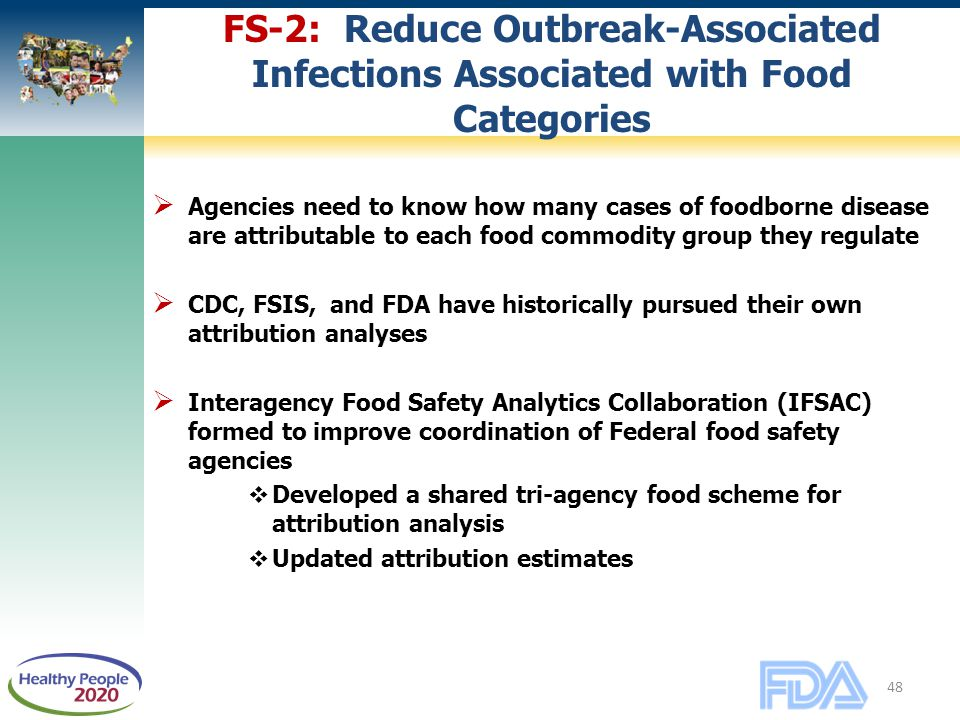 48 FS-2: Reduce Outbreak-Associated Infections Associated with Food Categories  Agencies need to know how many cases of foodborne disease are attributable to each food commodity group they regulate  CDC, FSIS, and FDA have historically pursued their own attribution analyses  Interagency Food Safety Analytics Collaboration (IFSAC) formed to improve coordination of Federal food safety agencies  Developed a shared tri-agency food scheme for attribution analysis  Updated attribution estimates