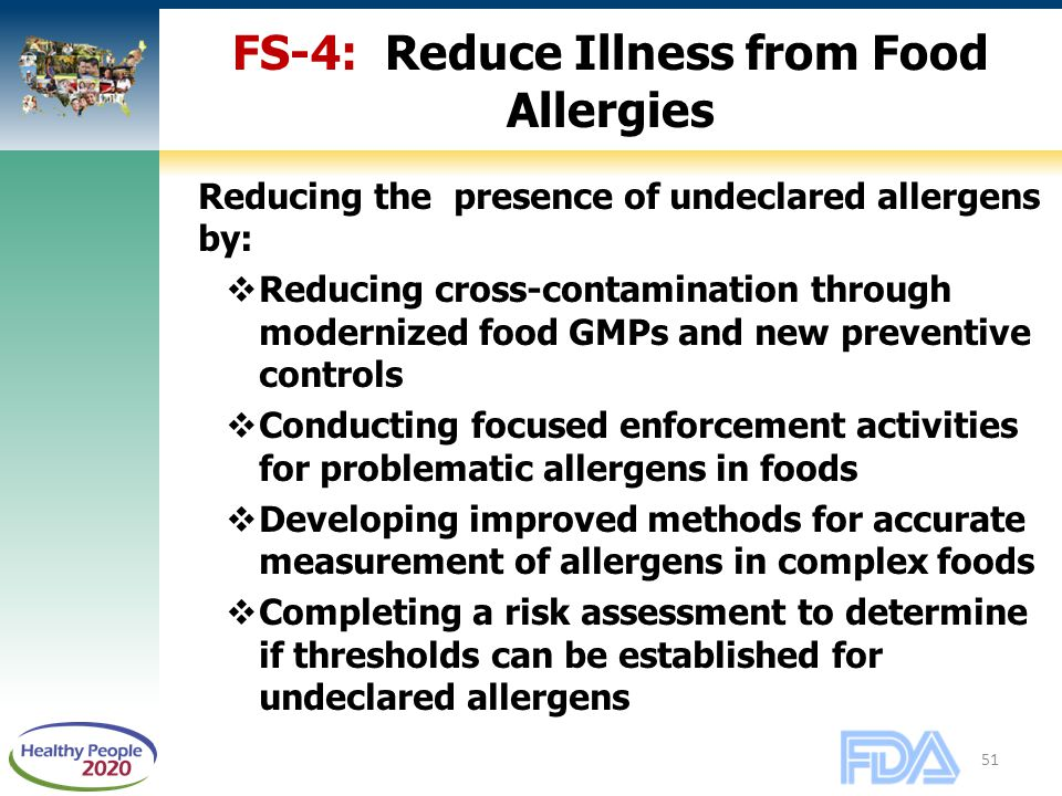 51 FS-4: Reduce Illness from Food Allergies Reducing the presence of undeclared allergens by:  Reducing cross-contamination through modernized food GMPs and new preventive controls  Conducting focused enforcement activities for problematic allergens in foods  Developing improved methods for accurate measurement of allergens in complex foods  Completing a risk assessment to determine if thresholds can be established for undeclared allergens