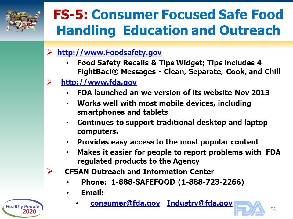 52 FS-5: Consumer Focused Safe Food Handling Education and Outreach  http://www.Foodsafety.gov http://www.Foodsafety.gov Food Safety Recalls & Tips Widget; Tips includes 4 FightBac!® Messages - Clean, Separate, Cook, and Chill  http://www.fda.gov http://www.fda.gov FDA launched an we version of its website Nov 2013 Works well with most mobile devices, including smartphones and tablets Continues to support traditional desktop and laptop computers.
