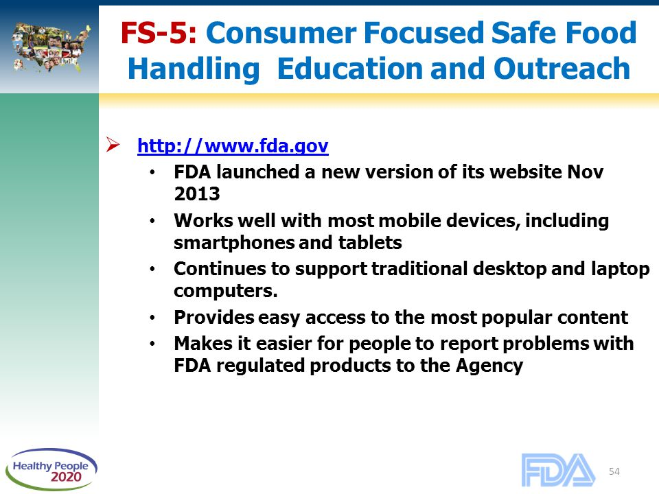 54 FS-5: Consumer Focused Safe Food Handling Education and Outreach  http://www.fda.gov http://www.fda.gov FDA launched a new version of its website Nov 2013 Works well with most mobile devices, including smartphones and tablets Continues to support traditional desktop and laptop computers.