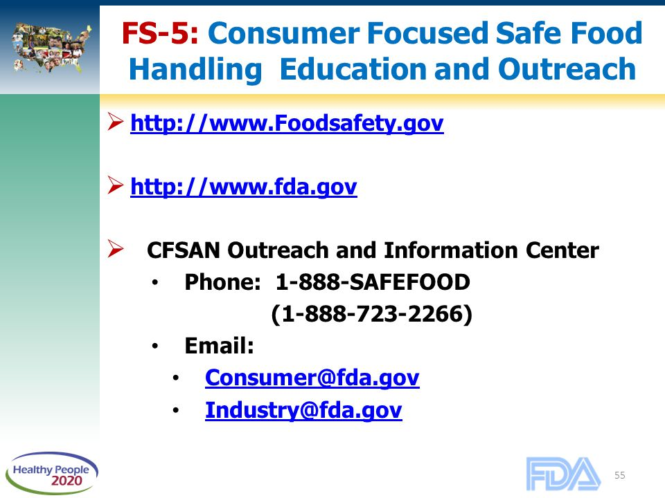 55 FS-5: Consumer Focused Safe Food Handling Education and Outreach  http://www.Foodsafety.gov http://www.Foodsafety.gov  http://www.fda.gov http://www.fda.gov  CFSAN Outreach and Information Center Phone: 1-888-SAFEFOOD (1-888-723-2266) Email: Consumer@fda.gov Industry@fda.gov