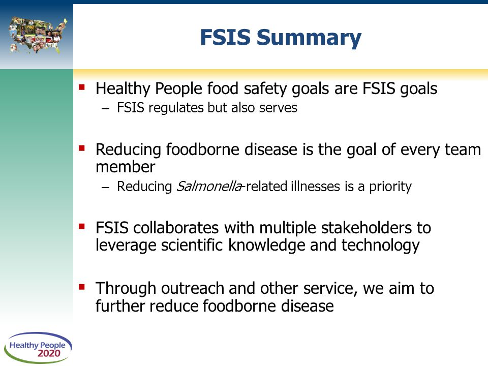  Healthy People food safety goals are FSIS goals – FSIS regulates but also serves  Reducing foodborne disease is the goal of every team member – Reducing Salmonella-related illnesses is a priority  FSIS collaborates with multiple stakeholders to leverage scientific knowledge and technology  Through outreach and other service, we aim to further reduce foodborne disease FSIS Summary