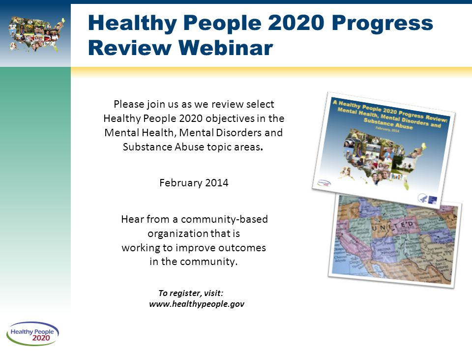 Please join us as we review select Healthy People 2020 objectives in the Mental Health, Mental Disorders and Substance Abuse topic areas.