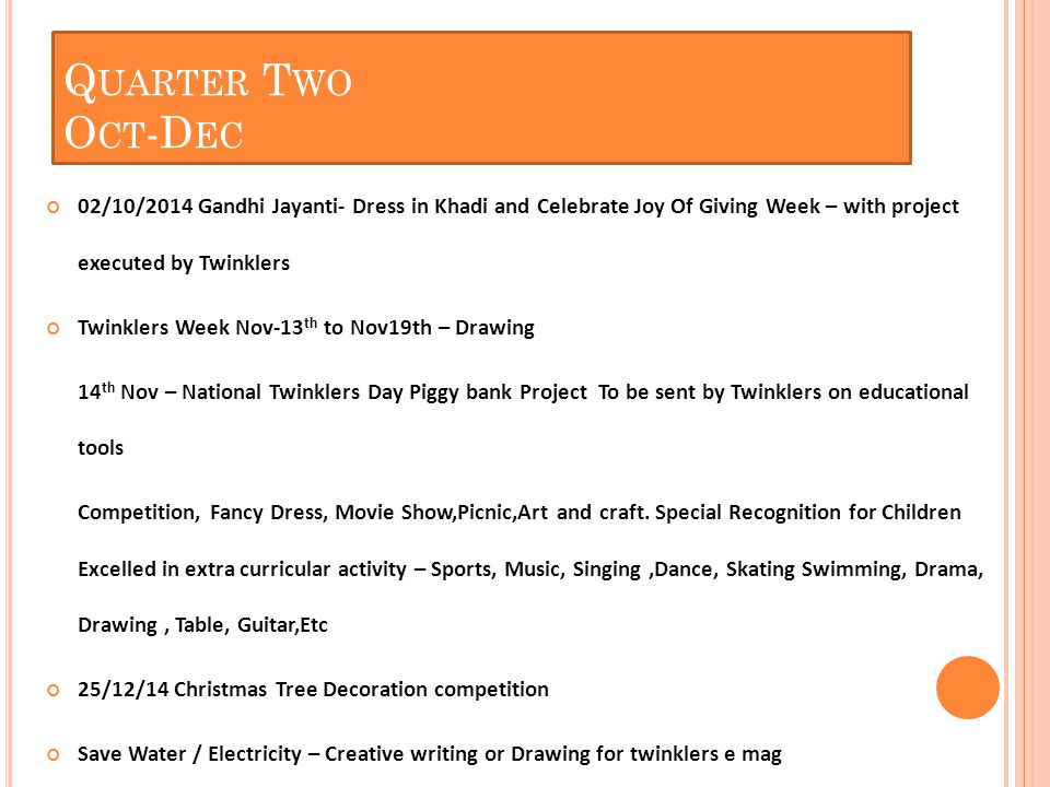 Cooking Competition – Twinkler Master Chef Nature Walk / Cycling – Publicity Halloween – Dress up Party 25/9/2014 Navratri – Dance workshop / rangoli comp / Dandiya deco 23/10/2014 Diwali – Offering Gift & spreading happiness – visit an orphanage 25/12/2014 Christmas / New Year – Host a tuck shop