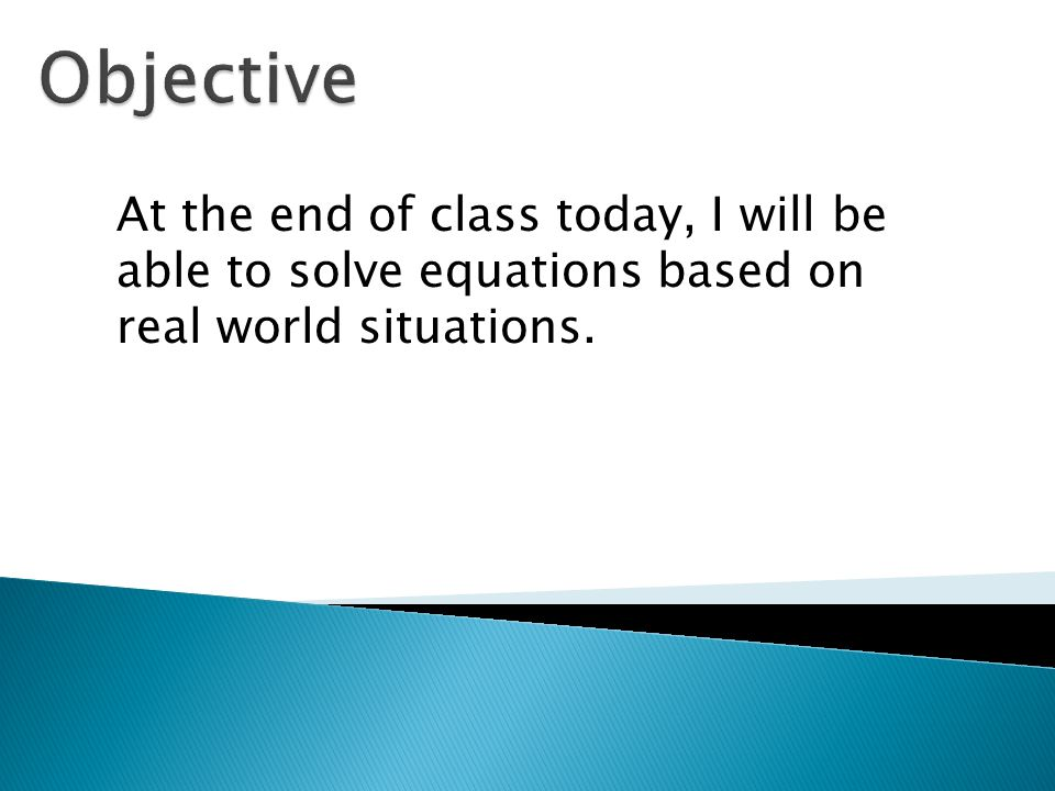 At the end of class today, I will be able to solve equations based on real world situations.