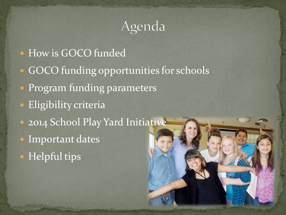 How is GOCO funded GOCO funding opportunities for schools Program funding parameters Eligibility criteria 2014 School Play Yard Initiative Important dates Helpful tips