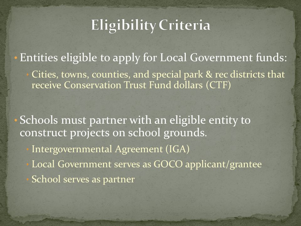 Entities eligible to apply for Local Government funds: Cities, towns, counties, and special park & rec districts that receive Conservation Trust Fund dollars (CTF) Schools must partner with an eligible entity to construct projects on school grounds.