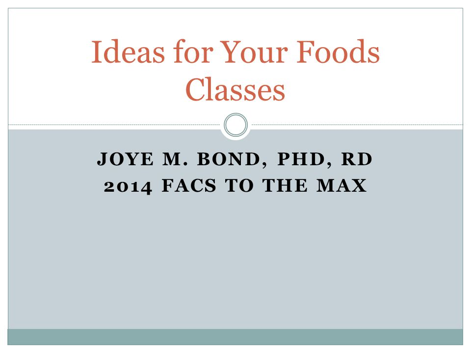 JOYE M. BOND, PHD, RD 2014 FACS TO THE MAX Ideas for Your Foods Classes